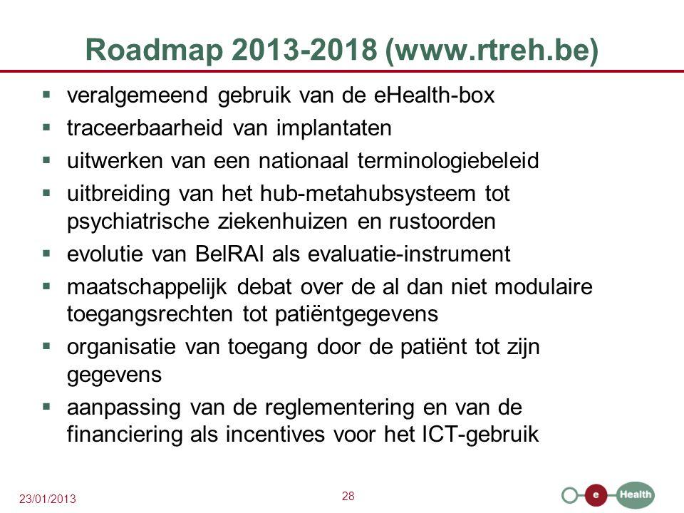 28 23/01/2013 Roadmap 2013-2018 (www.rtreh.be)  veralgemeend gebruik van de eHealth-box  traceerbaarheid van implantaten  uitwerken van een nationaal terminologiebeleid  uitbreiding van het hub-metahubsysteem tot psychiatrische ziekenhuizen en rustoorden  evolutie van BelRAI als evaluatie-instrument  maatschappelijk debat over de al dan niet modulaire toegangsrechten tot patiëntgegevens  organisatie van toegang door de patiënt tot zijn gegevens  aanpassing van de reglementering en van de financiering als incentives voor het ICT-gebruik