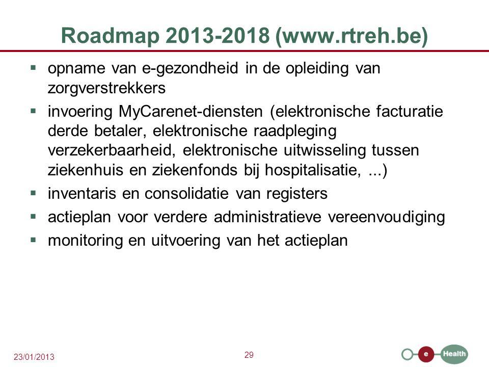 29 23/01/2013 Roadmap 2013-2018 (www.rtreh.be)  opname van e-gezondheid in de opleiding van zorgverstrekkers  invoering MyCarenet-diensten (elektronische facturatie derde betaler, elektronische raadpleging verzekerbaarheid, elektronische uitwisseling tussen ziekenhuis en ziekenfonds bij hospitalisatie,...)  inventaris en consolidatie van registers  actieplan voor verdere administratieve vereenvoudiging  monitoring en uitvoering van het actieplan