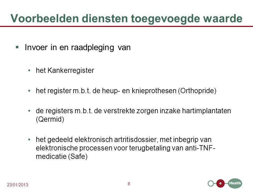 8 23/01/2013 Voorbeelden diensten toegevoegde waarde  Invoer in en raadpleging van het Kankerregister het register m.b.t. de heup- en knieprothesen (
