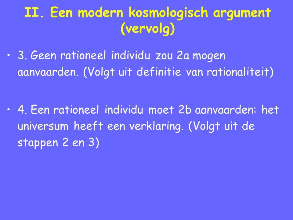 II. Een modern kosmologisch argument (vervolg) 3. Geen rationeel individu zou 2a mogen aanvaarden. (Volgt uit definitie van rationaliteit) 4. Een rati