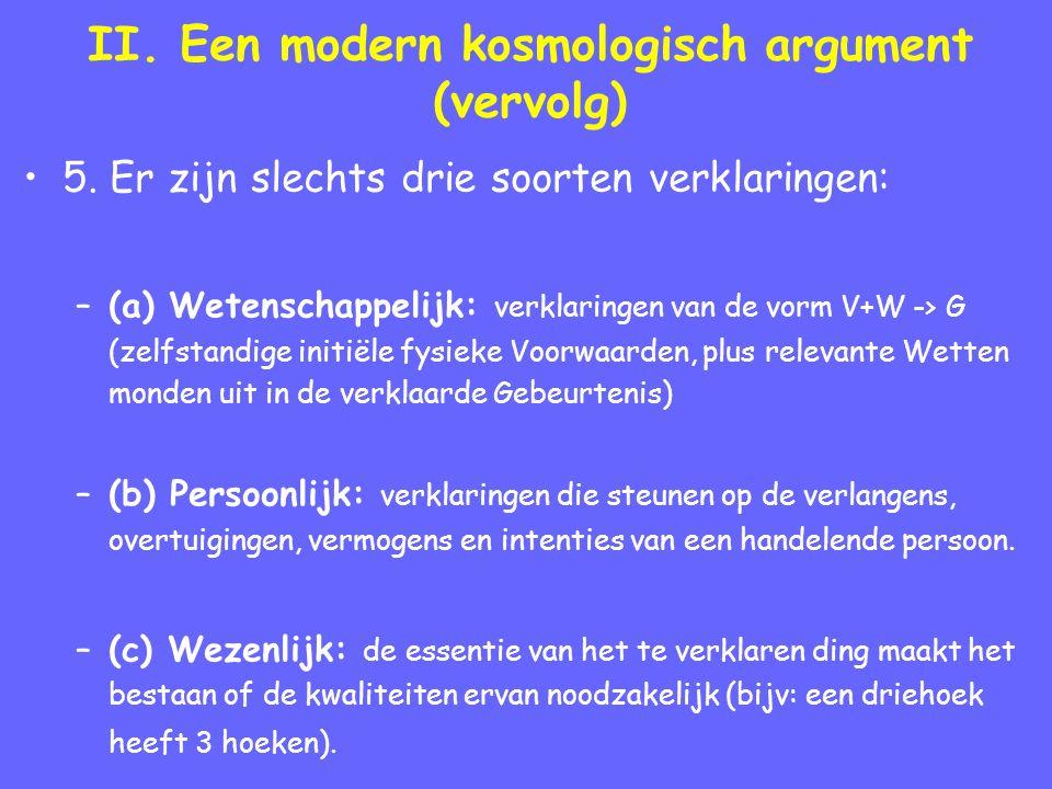 II. Een modern kosmologisch argument (vervolg) 5. Er zijn slechts drie soorten verklaringen: –(a) Wetenschappelijk: verklaringen van de vorm V+W -> G