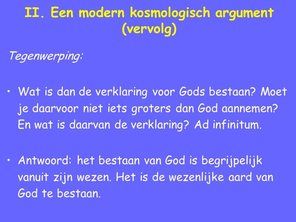 II. Een modern kosmologisch argument (vervolg) Tegenwerping: Wat is dan de verklaring voor Gods bestaan? Moet je daarvoor niet iets groters dan God aa