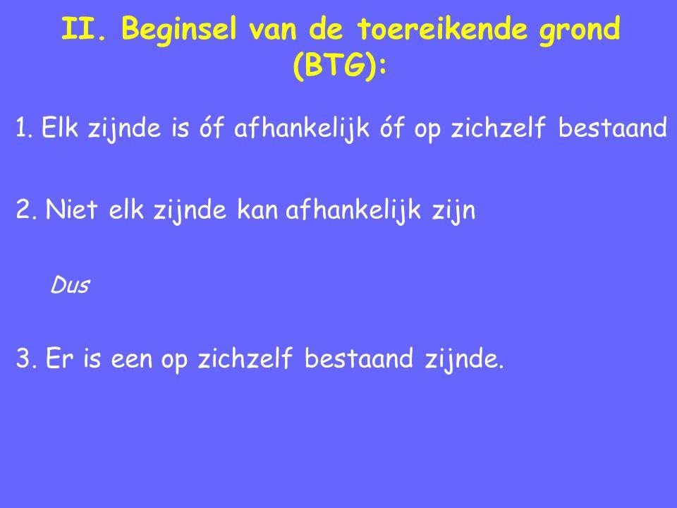 II. Beginsel van de toereikende grond (BTG): 1. Elk zijnde is óf afhankelijk óf op zichzelf bestaand 2. Niet elk zijnde kan afhankelijk zijn Dus 3. Er
