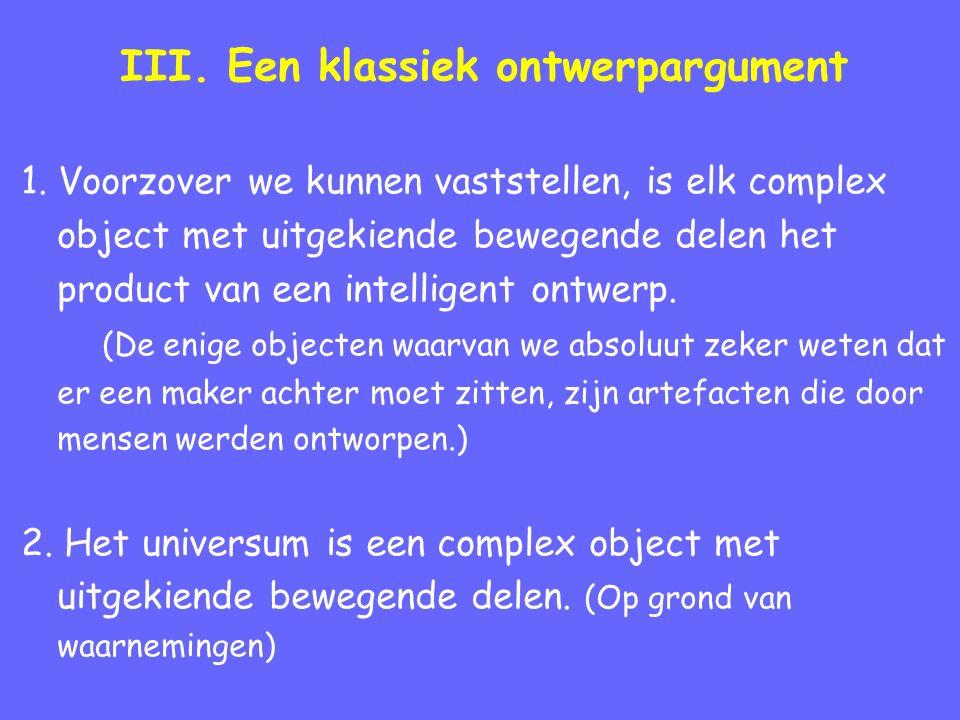 III. Een klassiek ontwerpargument 1. Voorzover we kunnen vaststellen, is elk complex object met uitgekiende bewegende delen het product van een intell
