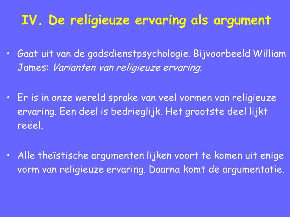 IV. De religieuze ervaring als argument Gaat uit van de godsdienstpsychologie. Bijvoorbeeld William James: Varianten van religieuze ervaring. Er is in