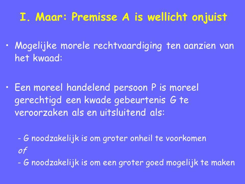 I. Maar: Premisse A is wellicht onjuist Mogelijke morele rechtvaardiging ten aanzien van het kwaad: Een moreel handelend persoon P is moreel gerechtig