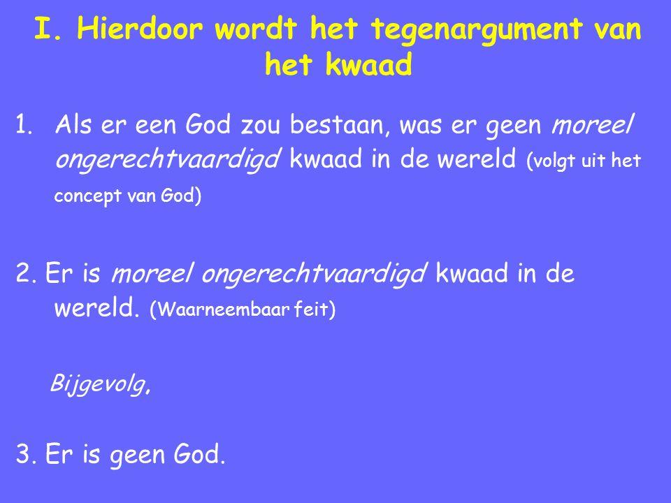 I. Hierdoor wordt het tegenargument van het kwaad 1.Als er een God zou bestaan, was er geen moreel ongerechtvaardigd kwaad in de wereld (volgt uit het