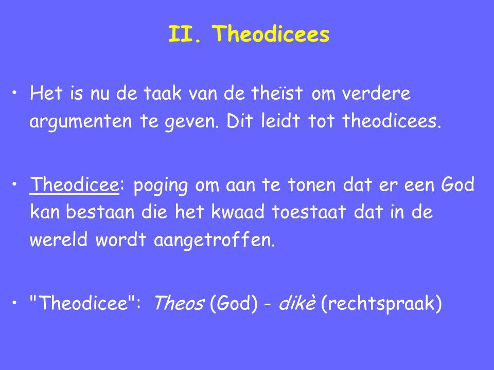 II. Theodicees Het is nu de taak van de theïst om verdere argumenten te geven. Dit leidt tot theodicees. Theodicee: poging om aan te tonen dat er een