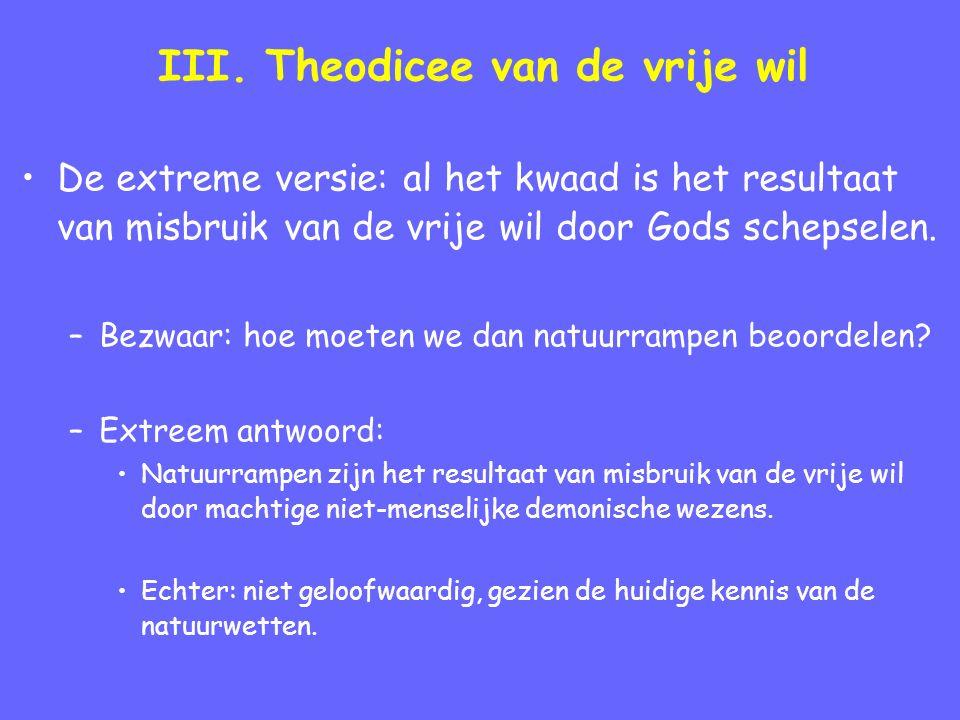III. Theodicee van de vrije wil De extreme versie: al het kwaad is het resultaat van misbruik van de vrije wil door Gods schepselen. –Bezwaar: hoe moe