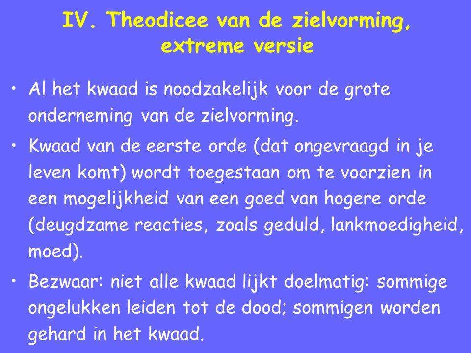 IV. Theodicee van de zielvorming, extreme versie Al het kwaad is noodzakelijk voor de grote onderneming van de zielvorming. Kwaad van de eerste orde (