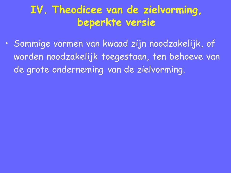IV. Theodicee van de zielvorming, beperkte versie Sommige vormen van kwaad zijn noodzakelijk, of worden noodzakelijk toegestaan, ten behoeve van de gr