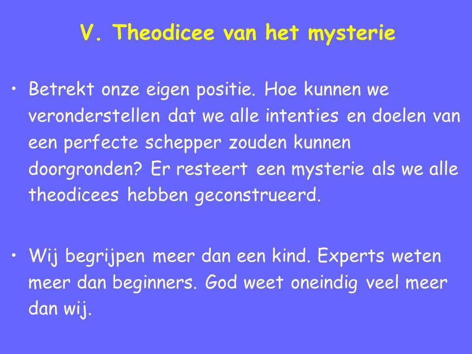 V. Theodicee van het mysterie Betrekt onze eigen positie. Hoe kunnen we veronderstellen dat we alle intenties en doelen van een perfecte schepper zoud