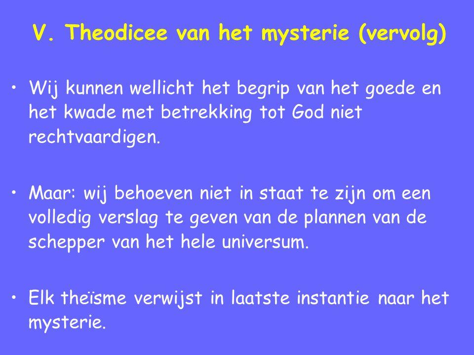 V. Theodicee van het mysterie (vervolg) Wij kunnen wellicht het begrip van het goede en het kwade met betrekking tot God niet rechtvaardigen. Maar: wi