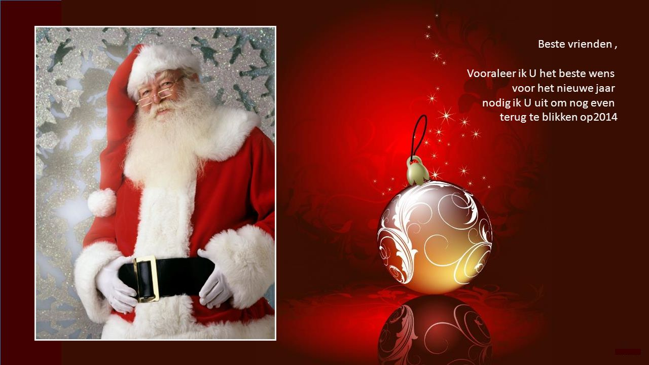 Beste vrienden, Vooraleer ik U het beste wens voor het nieuwe jaar nodig ik U uit om nog even terug te blikken op2014