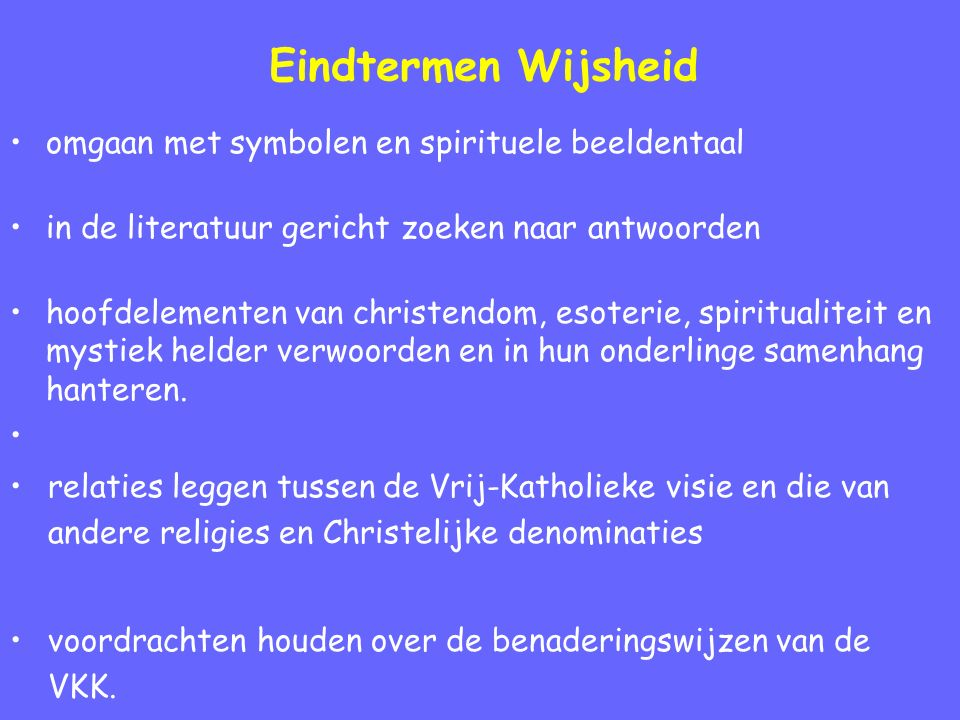 Eindtermen Wijsheid omgaan met symbolen en spirituele beeldentaal in de literatuur gericht zoeken naar antwoorden hoofdelementen van christendom, esoterie, spiritualiteit en mystiek helder verwoorden en in hun onderlinge samenhang hanteren.