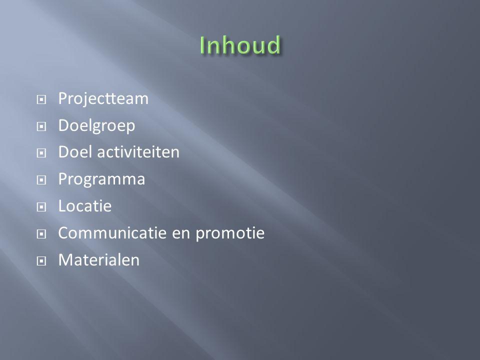  Projectteam  Doelgroep  Doel activiteiten  Programma  Locatie  Communicatie en promotie  Materialen