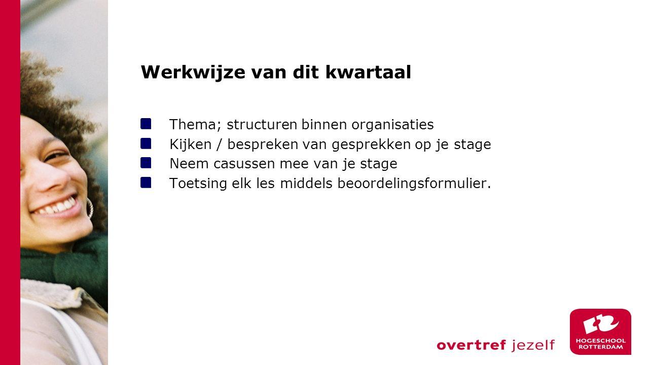Werkwijze van dit kwartaal Thema; structuren binnen organisaties Kijken / bespreken van gesprekken op je stage Neem casussen mee van je stage Toetsing