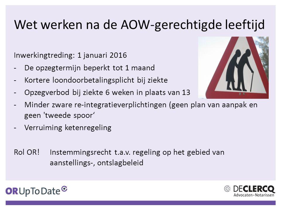 Wet werken na de AOW-gerechtigde leeftijd Inwerkingtreding: 1 januari 2016 -De opzegtermijn beperkt tot 1 maand -Kortere loondoorbetalingsplicht bij z