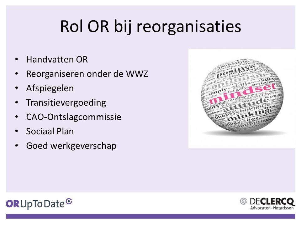 Rol OR bij reorganisaties Handvatten OR Reorganiseren onder de WWZ Afspiegelen Transitievergoeding CAO-Ontslagcommissie Sociaal Plan Goed werkgeversch