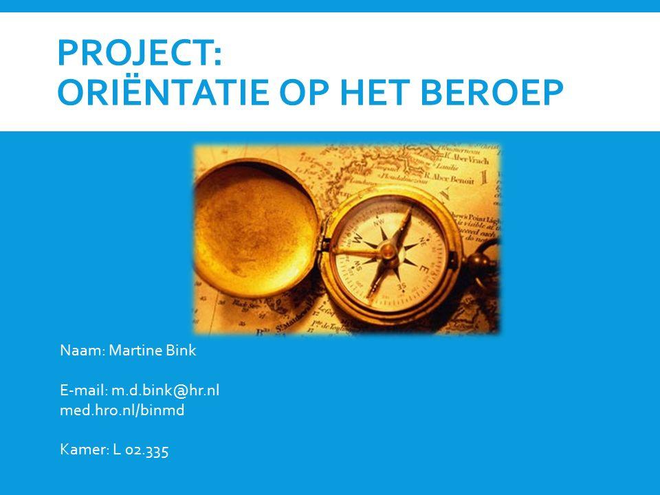 PROJECT: ORIËNTATIE OP HET BEROEP Naam: Martine Bink E-mail: m.d.bink@hr.nl med.hro.nl/binmd Kamer: L 02.335