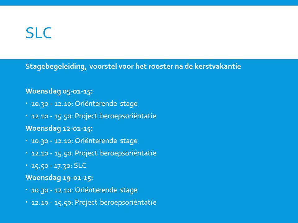 SLC Stagebegeleiding, voorstel voor het rooster na de kerstvakantie Woensdag 05-01-15:  10.30 - 12.10: Oriënterende stage  12.10 - 15.50: Project beroepsoriëntatie Woensdag 12-01-15:  10.30 - 12.10: Oriënterende stage  12.10 - 15.50: Project beroepsoriëntatie  15.50 - 17.30: SLC Woensdag 19-01-15:  10.30 - 12.10: Oriënterende stage  12.10 - 15.50: Project beroepsoriëntatie