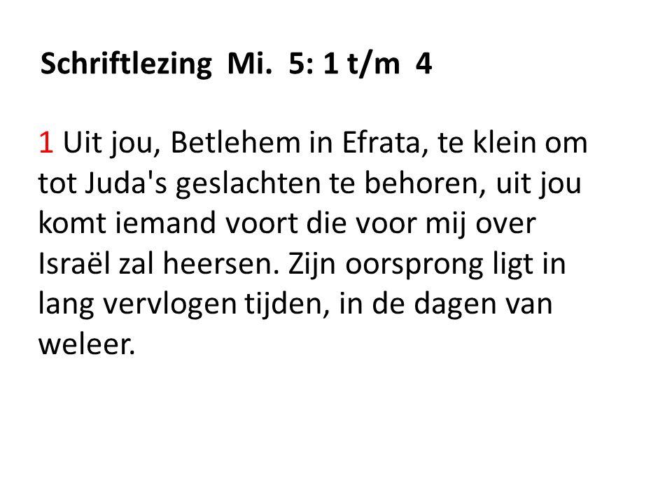 Schriftlezing Mi. 5: 1 t/m 4 1 Uit jou, Betlehem in Efrata, te klein om tot Juda's geslachten te behoren, uit jou komt iemand voort die voor mij over