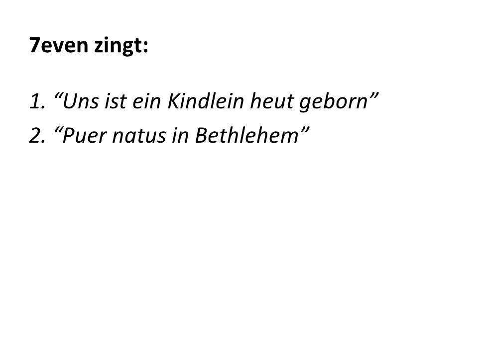 """7even zingt: 1. """"Uns ist ein Kindlein heut geborn"""" 2. """"Puer natus in Bethlehem"""""""