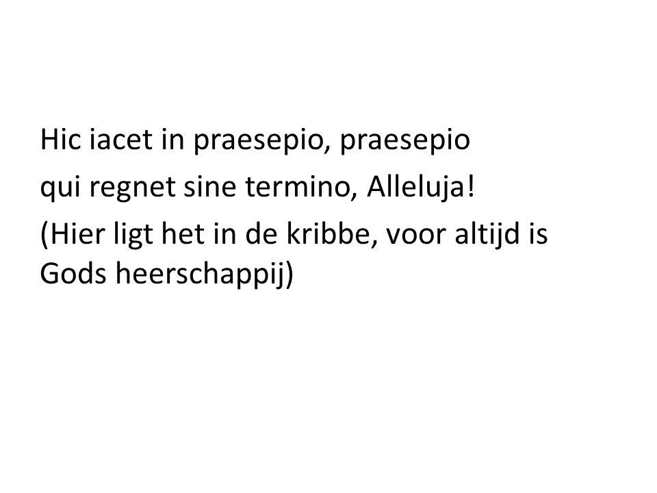Hic iacet in praesepio, praesepio qui regnet sine termino, Alleluja! (Hier ligt het in de kribbe, voor altijd is Gods heerschappij)