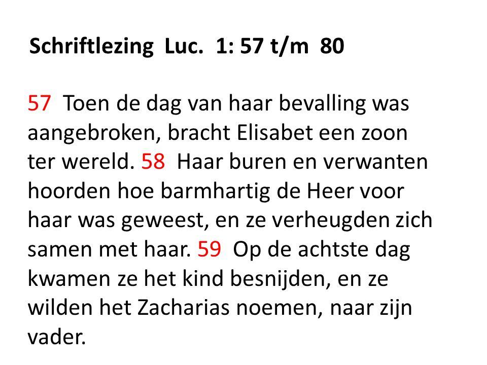 Schriftlezing Luc. 1: 57 t/m 80 57 Toen de dag van haar bevalling was aangebroken, bracht Elisabet een zoon ter wereld. 58 Haar buren en verwanten hoo