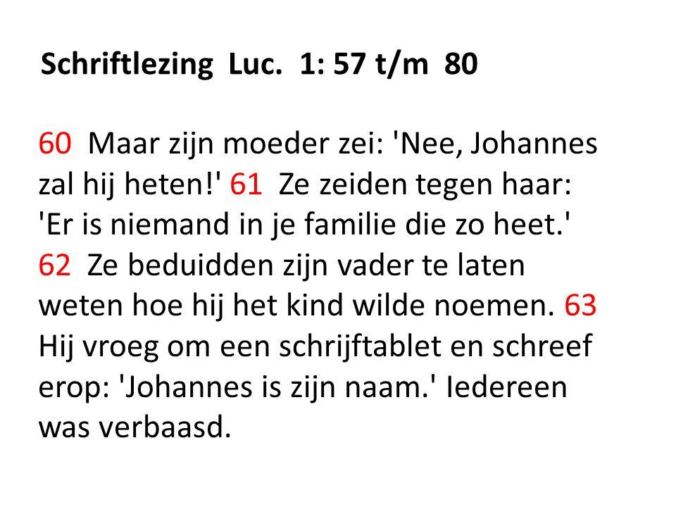 Schriftlezing Luc. 1: 57 t/m 80 60 Maar zijn moeder zei: 'Nee, Johannes zal hij heten!' 61 Ze zeiden tegen haar: 'Er is niemand in je familie die zo h