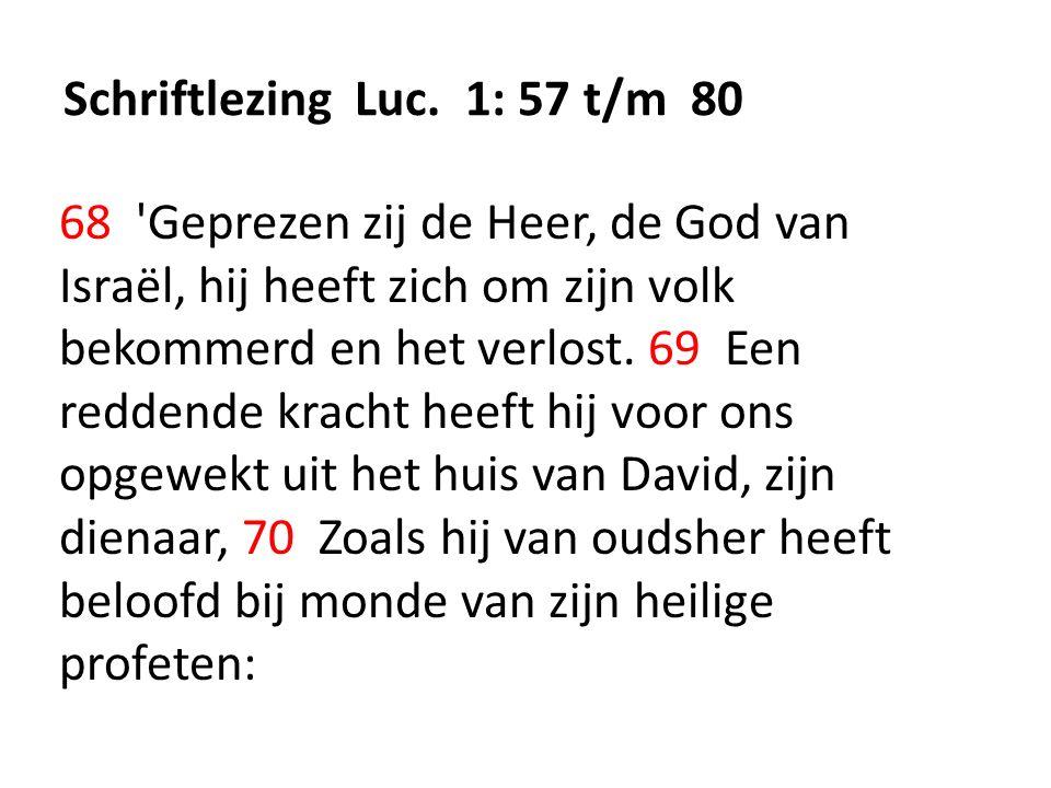 Schriftlezing Luc. 1: 57 t/m 80 68 'Geprezen zij de Heer, de God van Israël, hij heeft zich om zijn volk bekommerd en het verlost. 69 Een reddende kra