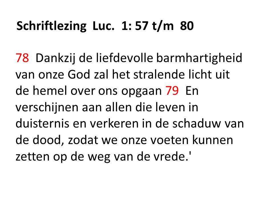 Schriftlezing Luc. 1: 57 t/m 80 78 Dankzij de liefdevolle barmhartigheid van onze God zal het stralende licht uit de hemel over ons opgaan 79 En versc