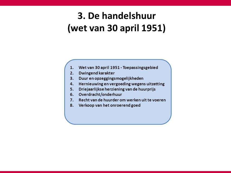 3. De handelshuur (wet van 30 april 1951) 1.Wet van 30 april 1951 - Toepassingsgebied 2.Dwingend karakter 3.Duur en opzeggingsmogelijkheden 4.Hernieuw