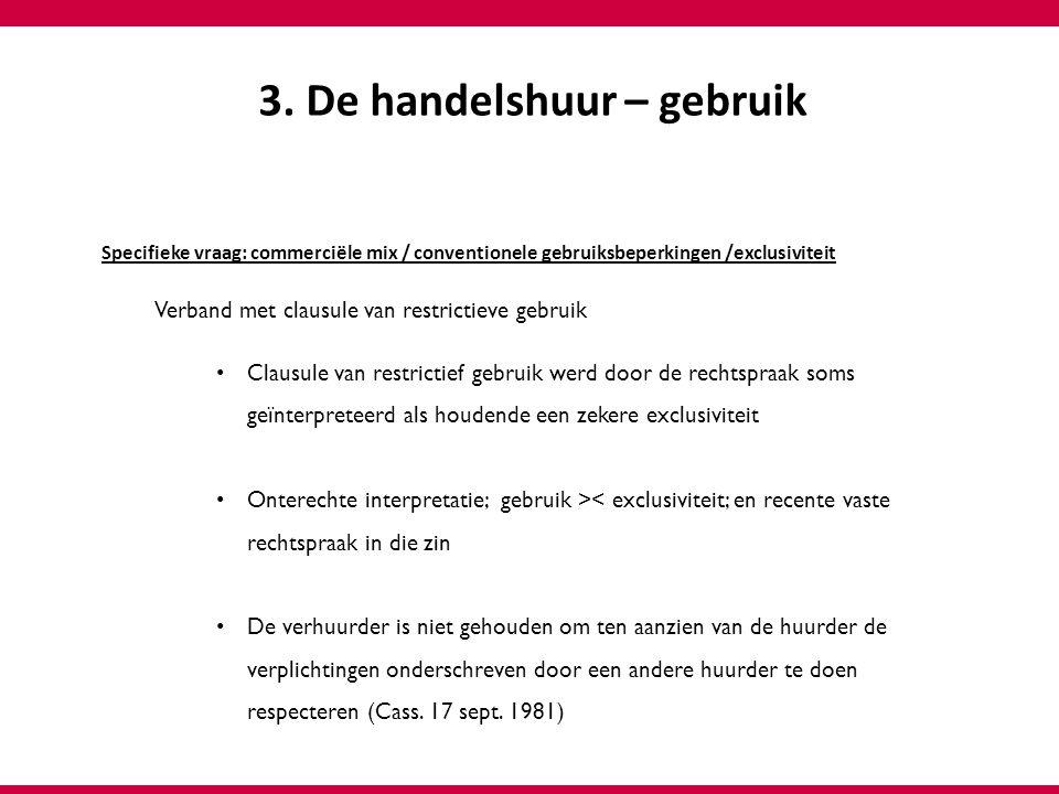 3. De handelshuur – gebruik Specifieke vraag: commerciële mix / conventionele gebruiksbeperkingen /exclusiviteit Verband met clausule van restrictieve