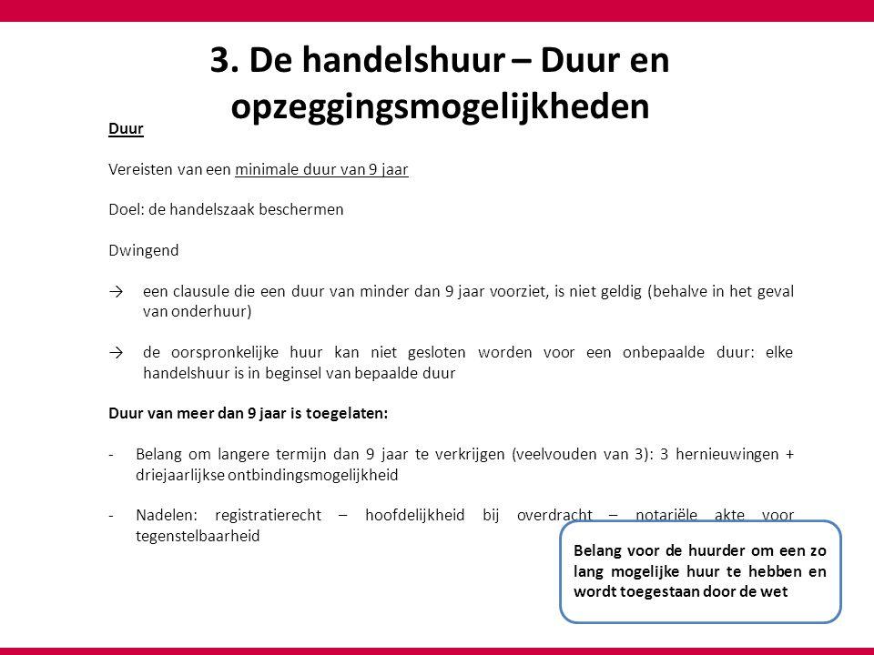 3. De handelshuur – Duur en opzeggingsmogelijkheden Duur Vereisten van een minimale duur van 9 jaar Doel: de handelszaak beschermen Dwingend → een cla