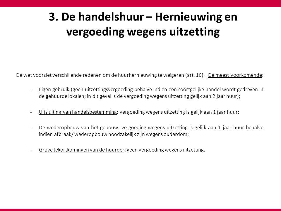 3. De handelshuur – Hernieuwing en vergoeding wegens uitzetting De wet voorziet verschillende redenen om de huurhernieuwing te weigeren (art. 16) – De