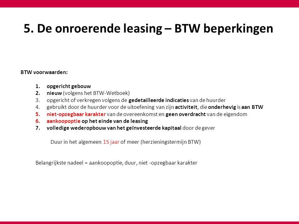 5. De onroerende leasing – BTW beperkingen BTW voorwaarden: 1.opgericht gebouw 2.nieuw (volgens het BTW-Wetboek) 3.opgericht of verkregen volgens de g