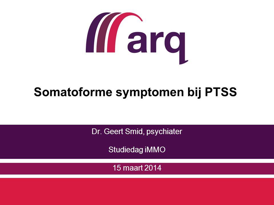 Somatoforme symptomen bij PTSS Dr. Geert Smid, psychiater Studiedag iMMO 15 maart 2014