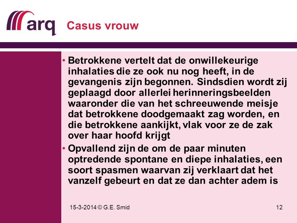 15-3-2014 © G.E. Smid12 Casus vrouw Betrokkene vertelt dat de onwillekeurige inhalaties die ze ook nu nog heeft, in de gevangenis zijn begonnen. Sinds