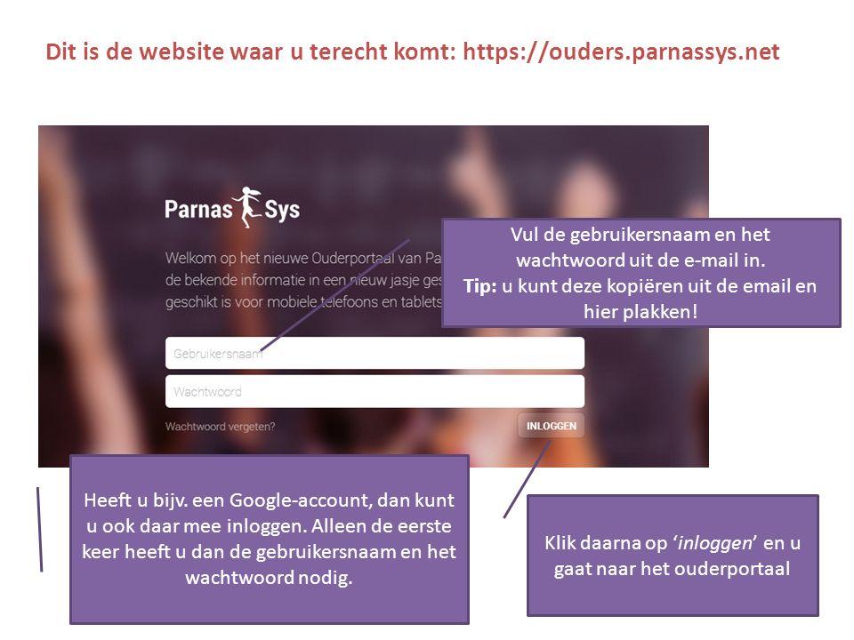 Dit is de website waar u terecht komt: https://ouders.parnassys.net Klik daarna op 'inloggen' en u gaat naar het ouderportaal Heeft u bijv.