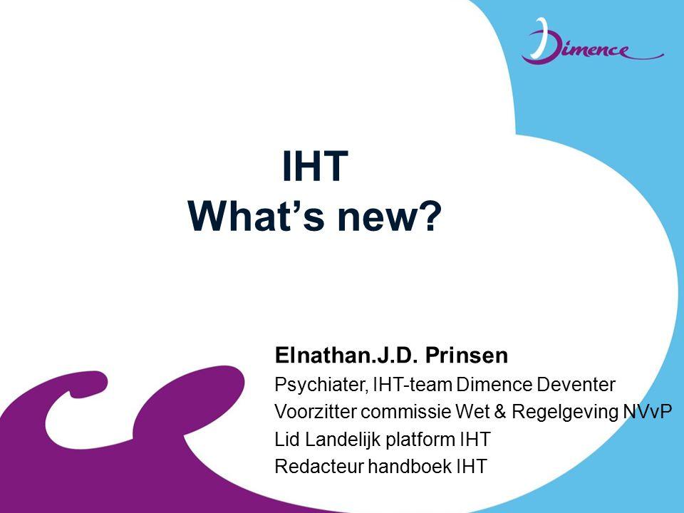 IHT What's new? Elnathan.J.D. Prinsen Psychiater, IHT-team Dimence Deventer Voorzitter commissie Wet & Regelgeving NVvP Lid Landelijk platform IHT Red