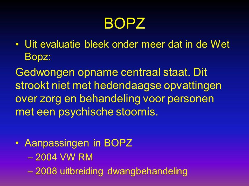 BOPZ Uit evaluatie bleek onder meer dat in de Wet Bopz: Gedwongen opname centraal staat. Dit strookt niet met hedendaagse opvattingen over zorg en beh