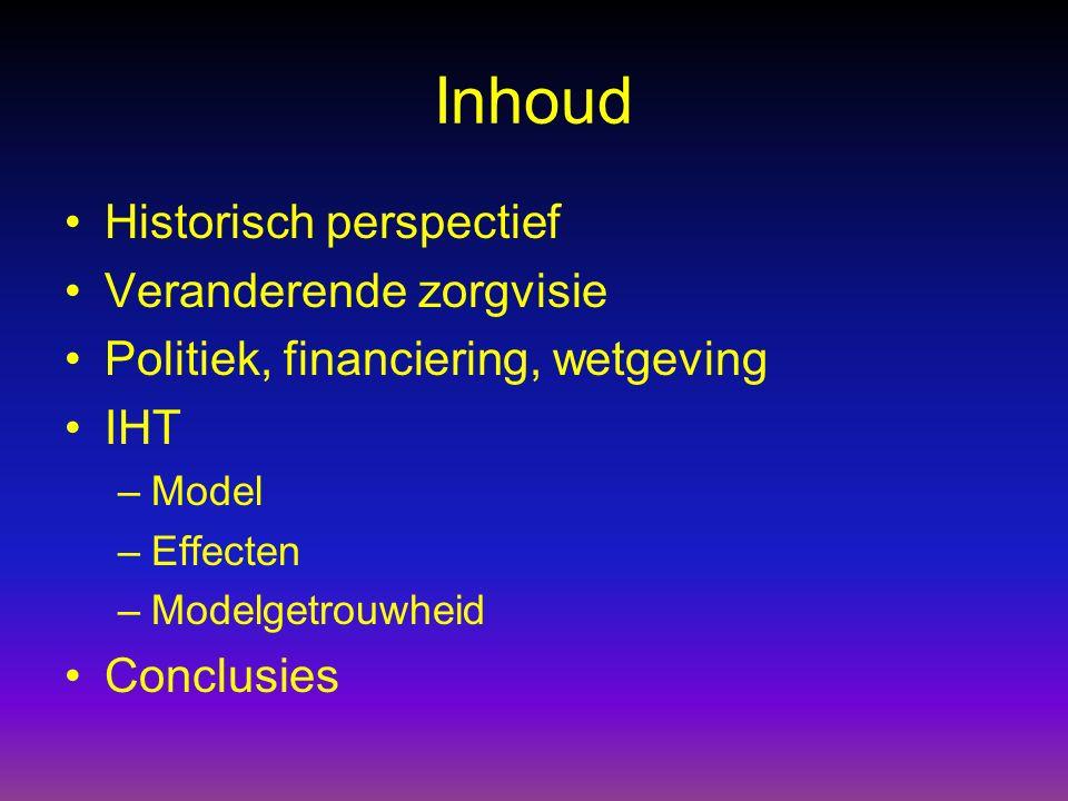Inhoud Historisch perspectief Veranderende zorgvisie Politiek, financiering, wetgeving IHT –Model –Effecten –Modelgetrouwheid Conclusies