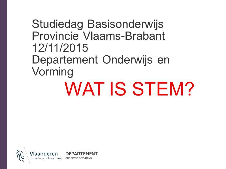 Studiedag Basisonderwijs Provincie Vlaams-Brabant 12/11/2015 Departement Onderwijs en Vorming WAT IS STEM?