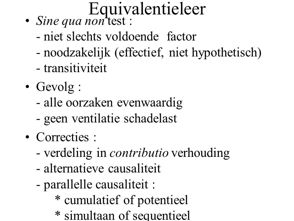 Equivalentieleer Sine qua non test : - niet slechts voldoende factor - noodzakelijk (effectief, niet hypothetisch) - transitiviteit Gevolg : - alle oorzaken evenwaardig - geen ventilatie schadelast Correcties : - verdeling in contributio verhouding - alternatieve causaliteit - parallelle causaliteit : * cumulatief of potentieel * simultaan of sequentieel
