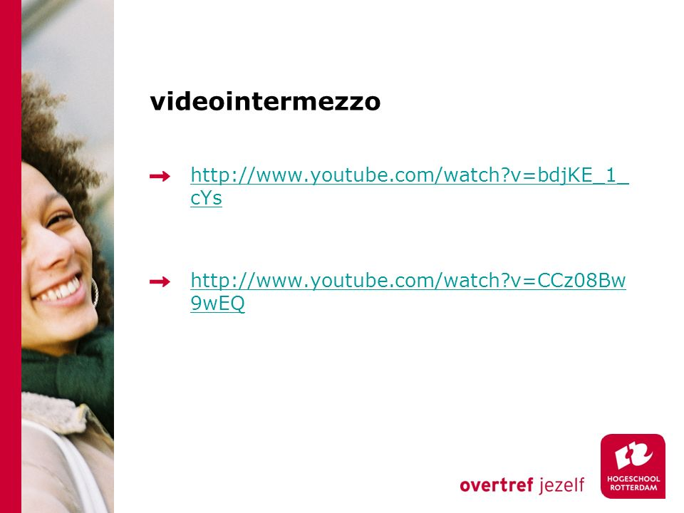 videointermezzo http://www.youtube.com/watch?v=bdjKE_1_ cYs http://www.youtube.com/watch?v=CCz08Bw 9wEQ