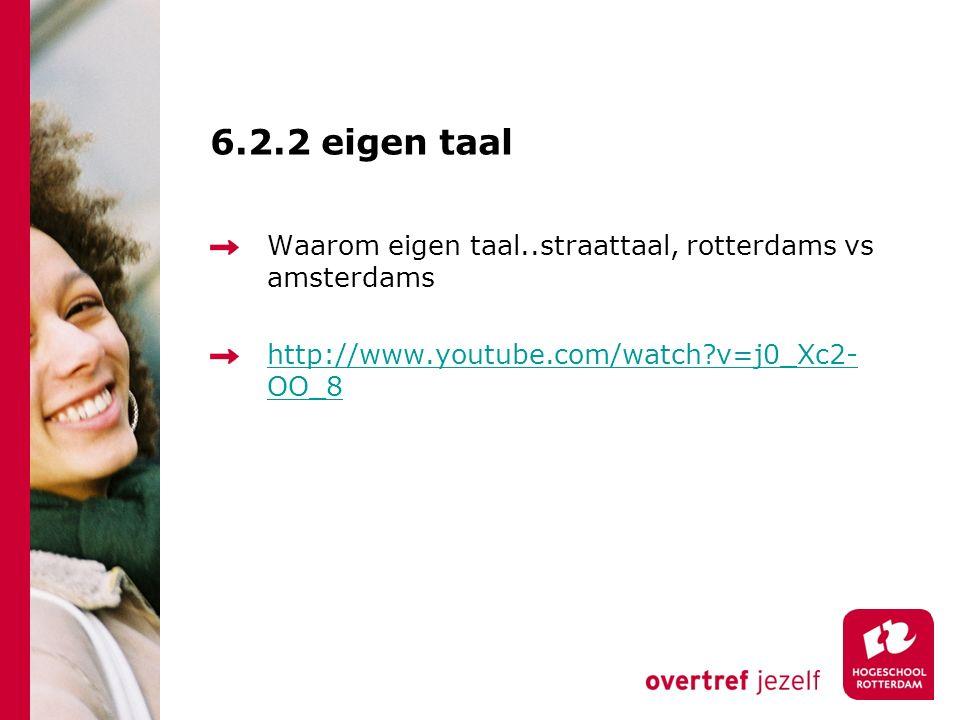 6.2.2 eigen taal Waarom eigen taal..straattaal, rotterdams vs amsterdams http://www.youtube.com/watch v=j0_Xc2- OO_8