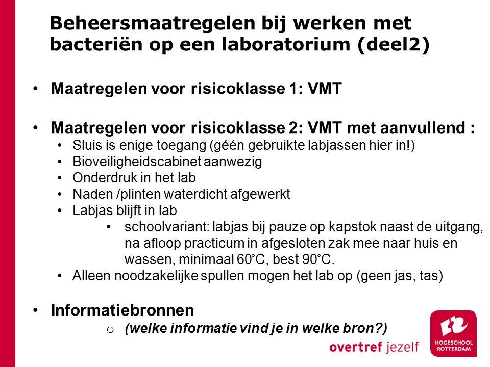 Beheersmaatregelen bij werken met bacteriën op een laboratorium (deel2) Maatregelen voor risicoklasse 1: VMT Maatregelen voor risicoklasse 2: VMT met aanvullend : Sluis is enige toegang (géén gebruikte labjassen hier in!) Bioveiligheidscabinet aanwezig Onderdruk in het lab Naden /plinten waterdicht afgewerkt Labjas blijft in lab schoolvariant: labjas bij pauze op kapstok naast de uitgang, na afloop practicum in afgesloten zak mee naar huis en wassen, minimaal 60 ̊ C, best 90 ̊ C.