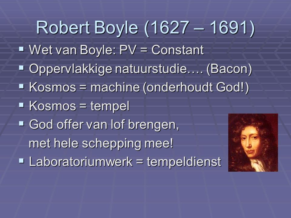 Robert Boyle (1627 – 1691)  Wet van Boyle: PV = Constant  Oppervlakkige natuurstudie….