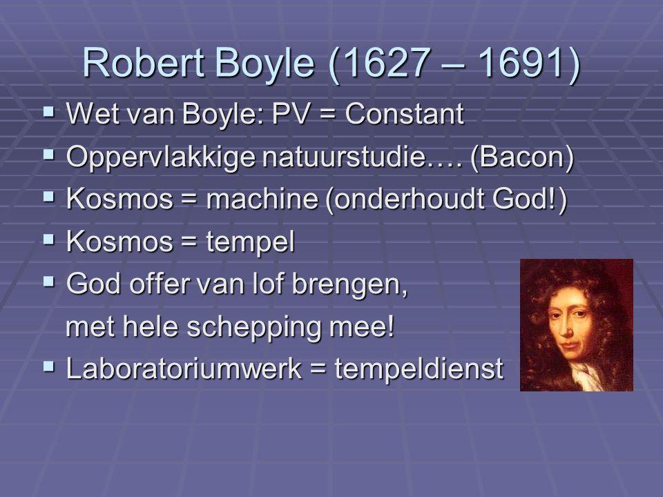 Robert Boyle (1627 – 1691)  Wet van Boyle: PV = Constant  Oppervlakkige natuurstudie…. (Bacon)  Kosmos = machine (onderhoudt God!)  Kosmos = tempe